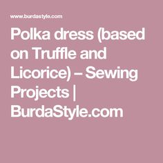 Polka dress (based on Truffle and Licorice) – Sewing Projects  | BurdaStyle.com