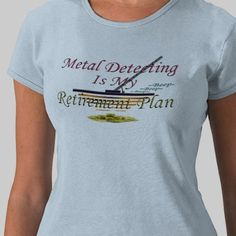SOLD to Thomas in Michigan (thanx)  http://www.zazzle.com/metal_detecting_is_my_retirement_plan_tshirt-235433678642094317