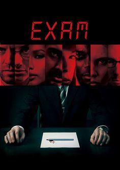 Exam  In this psychological thriller, eight job applicants in a guarded, windowless room are given instruction, exams and 80 minutes to answer one discerning question that may win them a prime position. But they soon discover this is no ordinary test.