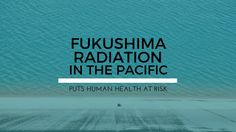 770, 000 tons of highly radioactive water material from the Fukushima plant set to be released in the Pacific Ocean puts human health at great risk.
