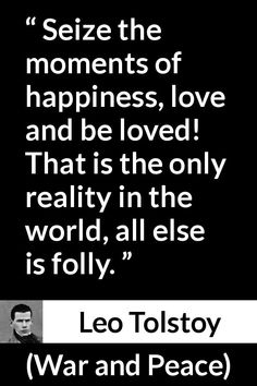 Leo Tolstoy quote about love from War and Peace - Seize the moments of happiness, love and be loved! That is the only reality in the world, all else is folly. War And Peace Quotes, Inner Peace Quotes, Tolstoy Quotes, Leo Tolstoy, Book Quotes, Me Quotes, Nobel Prize In Literature, Deep Love, Wisdom