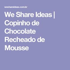 We Share Ideas | Copinho de Chocolate Recheado de Mousse