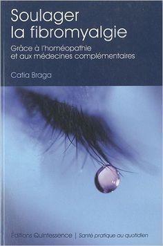 Amazon.fr - Soulager la fibromyalgie - grâce à l'homéopathie et aux médecines complementaires - Catia Braga - Livres