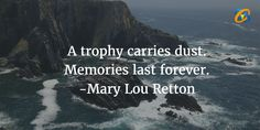 A #trophy carries dust. #Memories last forever. Quotes - #Mary Lou Retton