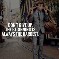 Don't give up. The beginning is always the hardest.
