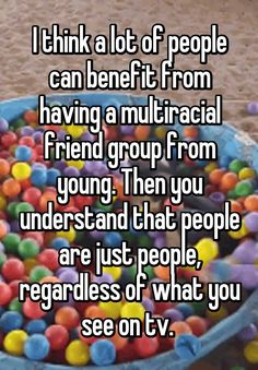 """""""I think a lot of people can benefit from having a multiracial friend group from young. Then you understand that people are just people, regardless of what you see on tv. """""""
