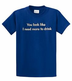 Funny T-Shirt You Look Like I Need More To Drink-royal-xl ...