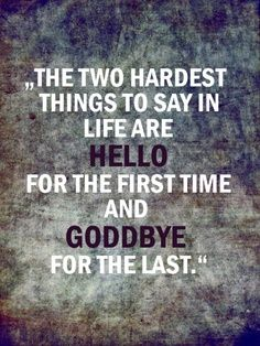 The two hardest things to say in life are hello for the first time and goodbye for the last. But with Christ as our Savior, we know what awaits us after the last goodbye here on earth...and we can smile and have peace that surpasses all understanding!