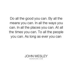 """John Wesley - """"Do all the good you can. By all the means you can. In all the ways you can. In all..."""". inspirational, christian-living, advice-for-daily-living"""
