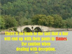 There is no #truth to the #fact that a #liar will end up with their #pants in #flames. Use #caution when #dealing with #deception. ~♥♥~