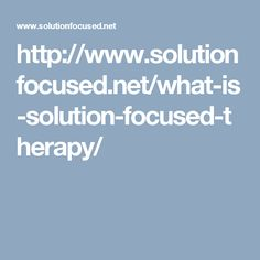 http://www.solutionfocused.net/what-is-solution-focused-therapy/