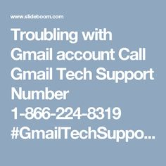 Troubling with Gmail account Call Gmail Tech Support Number 1-866-224-8319 #GmailTechSupport #GmailTechnicalSupport Summary: On the off chance that you are hunting down the idiot proof help for your dangerous Gmail Account, then you have arrived in good shape where you can secure the viable treatment for every one of your issues in two or three minutes. We have a multitude of the best nerds who are sufficiently skilled and willing to help you in settling your issues with no bother. To…