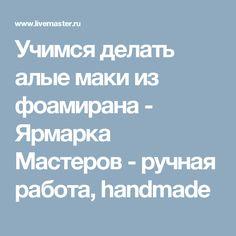 Учимся делать алые маки из фоамирана - Ярмарка Мастеров - ручная работа, handmade Needlework, Handmade, Felting, Jewelry Making, Soap, Projects, Fashion, Kitchens, Ornaments