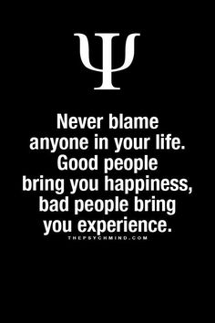 never blame anyone in your life. good people bring you happiness, bad people bring you experience.