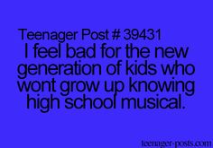 I feel bad for the new generation of kids who wont grow up knowing high school musical