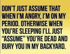 Don't assume that when I'm angry, I'm on my period. Otherwise when you're sleeping I'll assume you're dead and bury you in the backyard.