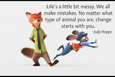 Life's a little bit messy. We all make mistakes. No matter what type of animal you are, change starts with you. - Judy Hopps, Zootopia