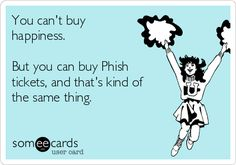 Phish. You can't buy happiness. But you can buy Phish tickets, and that's kind of the same thing.  -made by Morgan Martin-Woltz