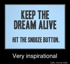 Keep the dream alive. Hit the snooze button. - Funny quote about keeping the dream alive by hitting the snooze button. Thats The Way, That Way, Haha Funny, Lol, Funny Stuff, Funny Shit, Awesome Stuff, That's Hilarious, Keep Dreaming