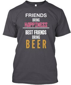 FRIENDS BRING HAPPINESS BEST FRIENDS BRING BEER   http://goo.gl/IHSpMB