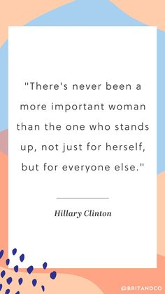 """""""There's never been a more important woman than the one who stands up, not just for herself, but for everyone else."""" - Hillary Clinton"""