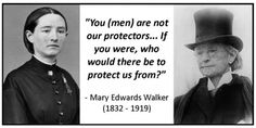 Mary Edwards Walker wow so true men protect girls from other men.... Always.. Men are the first threat to women thats so fucked up but true