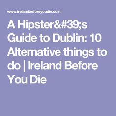 A Hipster's Guide to Dublin: 10 Alternative things to do | Ireland Before You Die