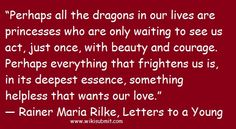 """""""Perhaps all the dragons in our lives are princesses who are only waiting to see us act, just once, with beauty and courage. Perhaps everything that frightens us is, in its deepest essence, something helpless that wants our love."""" ― Rainer Maria Rilke, Letters to a Young Poet"""