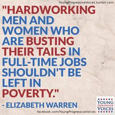 Hardworking men & women who are busting their tails in full-time jobs shouldn't be left in popverty. ~ Elizabeth Warren