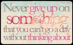 Never give up on something that you can't go a day without thinking about #quote