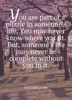 You are part of a puzzle in someone's life. You may not know where you fit. But someone's life may never be complete without you in it.