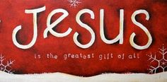 Jesus is the greatest gift of all.