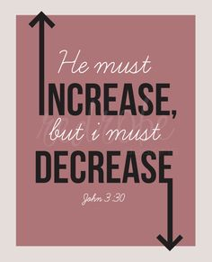 "John 3:30 (KJV): ""He must increase, but I must decrease."""