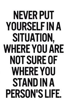 Never put yourself in a situation where you are not sure where you stand in a persons life l161015