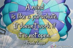 A mind is like a parachute. It doesn't work if it is not open. #coolfunnyquotes