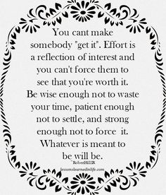 "You cant make somebody ""get it"". Effort is a reflection of interest and you can't force them to see that you're worth it. Be wise enough not to waste your time, patient enough not to settle, and stron"