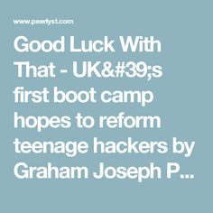 Good Luck With That - UK's first boot camp hopes to reform teenage hackers by Graham Joseph Penrose   Peerlyst