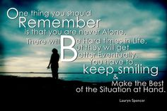 """ One thing you should Remember is that You are never Alone, there will be Hard Times in Life, But they will get Better Eventually. You have to Keep Smiling and make the Best of the Situation at Hand. "" ~ Lauryn Spencer  http://excellentquotations.com/quote-by-id?qid=60921 http://excellentquotations.com/quotes-by-authors?at=Lauryn-Spencer"