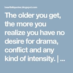 The older you get, the more you realize you have no desire for drama, conflict and any kind of intensity. | Heartfelt Love And Life Quotes