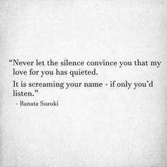 """Never let the silence convince you that my love for you has quieted. It is screaming your name - if only you'd listen."" - Ranata Suzuki * broken, lost, missing, you, I miss him, lost, tumblr, love, relationship, beautiful, words, quotes, story, quote, sad, breakup, broken heart, heartbroken, loss, loneliness, depression, depressed, unrequited, broken, you broke me, break down, typography, written, writing, word porn, relatable * pinterest.com/ranatasuzuki"
