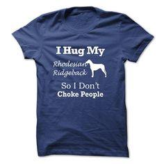 I hug my Rhodesian Ridgeback so i dont choke people - T T Shirt, Hoodie, Sweatshirt