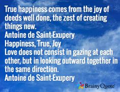 True happiness comes from the joy of deeds well done, the zest of creating things new. Antoine de Saint-Exupery Happiness, True, Joy Love does not consist in gazing at each other, but in looking outward together in the same direction. Antoine de Saint-Exupery
