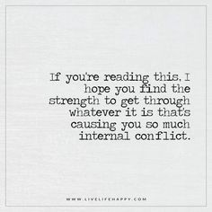 If you're reading this, I hope you find the strength to get through whatever it is that's causing you so much internal conflict. – Unknown