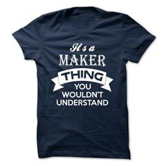 It's A MAKER THING  YOU wouldn't UNDERSTAND T Shirt, Hoodie, Sweatshirts - hoodie for teens #hoodie #fashion