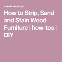 How to Strip, Sand and Stain Wood Furniture | how-tos | DIY