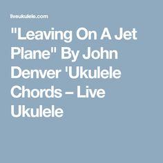 """Leaving On A Jet Plane"" By John Denver 'Ukulele Chords – Live Ukulele"