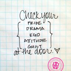 Check your pride, drama, ego, attitude, guilt, at the door. By @Whitney English