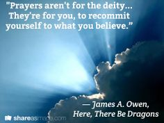 """""""Prayers aren't for the deity... They're for you, to recommit yourself to what you believe.""""  / ― James A. Owen,  Here, There Be Dragons"""