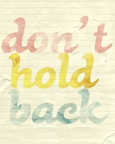 Don't hold back! Go for it. Give today all you have. Because when it is over, it is gone.