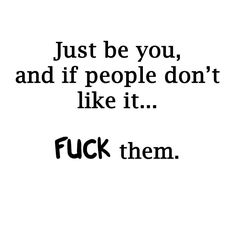 Just be you, and if people don't like it.....                     FUCK them.